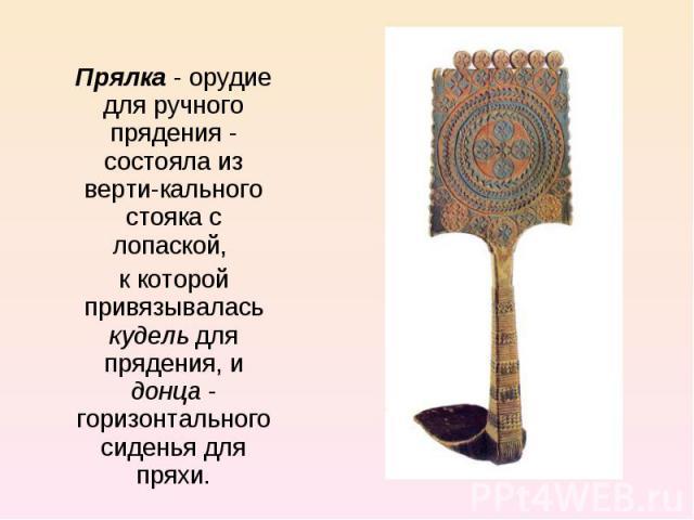 Прялка - орудие для ручного прядения - состояла из вертикального стояка с лопаской, к которой привязывалась кудель для прядения, и донца - горизонтального сиденья для пряхи.