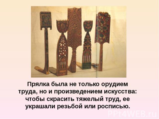 Прялка была не только орудием труда, но и произведением искусства: чтобы скрасить тяжелый труд, ее украшали резьбой или росписью.