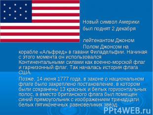 Новый символ Америки был поднят 2 декабря 1775 лейтенантом Джоном Полом Джонсом