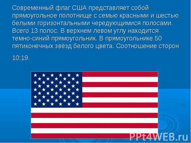 Современный флаг США представляет собой прямоугольное полотнище с семью красными и шестью белыми горизонтальными чередующимися полосами. Всего 13 полос. В верхнем левом углу находится темно-синий прямоугольник. В прямоугольнике 50 пятиконечных звёзд…