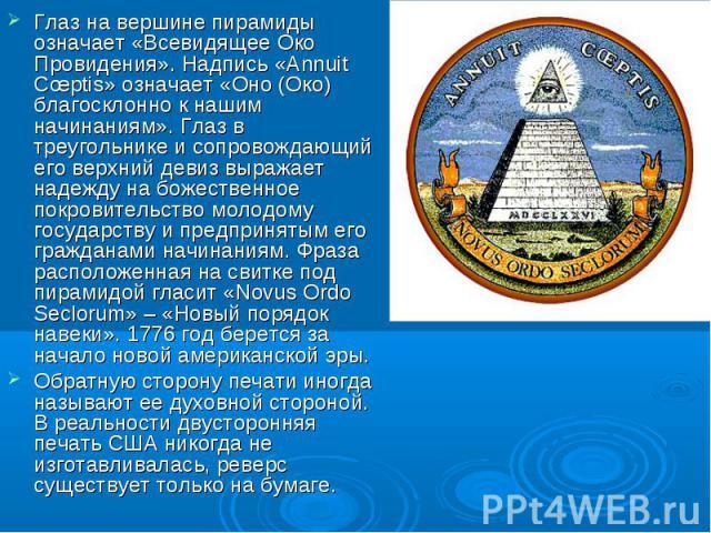 Глаз на вершине пирамиды означает «Всевидящее Око Провидения». Надпись «Annuit Cœptis» означает «Оно (Око) благосклонно к нашим начинаниям». Глаз в треугольнике и сопровождающий его верхний девиз выражает надежду на божественное покровительство моло…