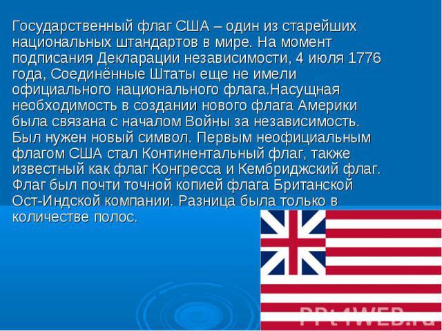 Государственный флаг США – один из старейших национальных штандартов в мире. На момент подписания Декларации независимости, 4 июля 1776 года, Соединённые Штаты еще не имели официального национального флага.Насущная необходимость в создании нового фл…