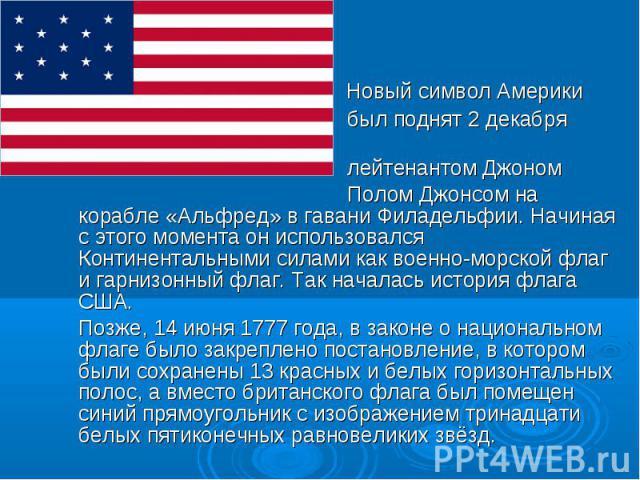 Новый символ Америки был поднят 2 декабря 1775 лейтенантом Джоном Полом Джонсом на корабле «Альфред» в гавани Филадельфии. Начиная с этого момента он использовался Континентальными силами как военно-морской флаг и гарнизонный флаг. Так началась исто…