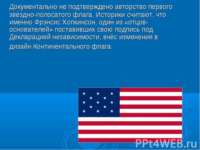 Документально не подтверждено авторство первого звёздно-полосатого флага. Историки считают, что именно Фрэнсис Хопкинсон, один из «отцов-основателей» поставивших свою подпись под Декларацией независимости, внёс изменения в дизайн Континентального флага.