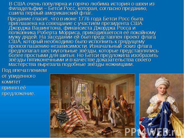 В США очень популярна и горячо любима история о швеи из Филадельфии – Бетси Росс, которая, согласно преданию, сшила первый американский флаг. Предание гласит, что в июне 1776 года Бетси Росс была приглашена на совещание с участием президента США Джо…