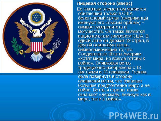 Лицевая сторона (аверс) Ее главным элементом является обитающий только в США белоголовый орлан (американцы именуют его «лысым орлом») – символ суверенитета и могущества. Он также является национальным символом США. В одной лапе он держит 13 стрел, в…