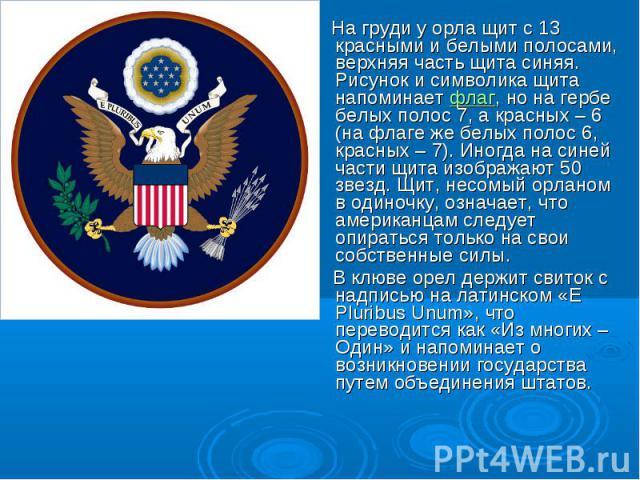 На груди у орла щит с 13 красными и белыми полосами, верхняя часть щита синяя. Рисунок и символика щита напоминаетфлаг, но на гербе белых полос 7, а красных – 6 (на флаге же белых полос 6, красных – 7). Иногда на синей части щита изображают 50 звез…