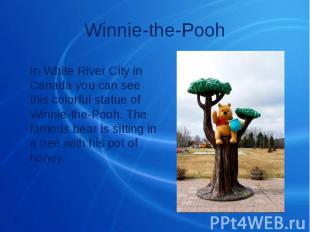 Winnie-the-Pooh In White River City in Canada you can see this colorful statue o