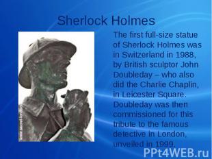 Sherlock Holmes The first full-size statue of Sherlock Holmes was in Switzerland