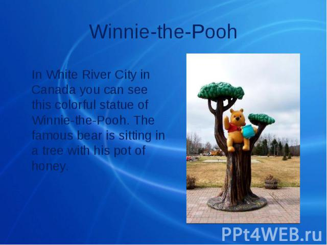 Winnie-the-Pooh In White River City in Canada you can see this colorful statue of Winnie-the-Pooh. The famous bear is sitting in a tree with his pot of honey.