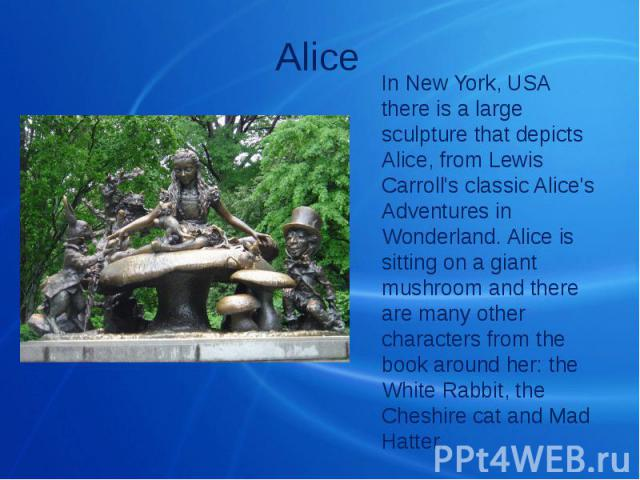 Alice In New York, USA there is a large sculpture that depicts Alice, from Lewis Carroll's classic Alice's Adventures in Wonderland. Alice is sitting on a giant mushroom and there are many other characters from the book around her: the White Rabbit,…