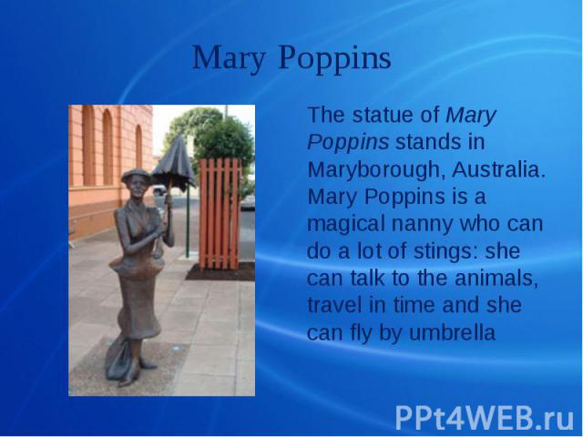Mary Poppins The statue of Mary Poppins stands in Maryborough, Australia. Mary Poppins is a magical nanny who can do a lot of stings: she can talk to the animals, travel in time and she can fly by umbrella