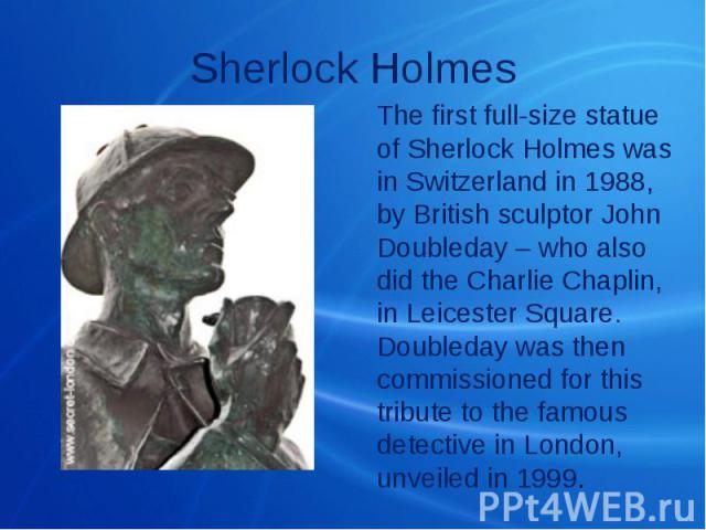Sherlock Holmes The first full-size statue of Sherlock Holmes was in Switzerland in 1988, by British sculptor John Doubleday – who also did the Charlie Chaplin, in Leicester Square. Doubleday was then commissioned for this tribute to the famous dete…