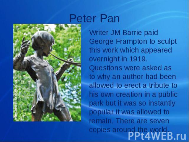 Peter Pan Writer JM Barrie paid George Frampton to sculpt this work which appeared overnight in 1919. Questions were asked as to why an author had been allowed to erect a tribute to his own creation in a public park but it was so instantly popular i…