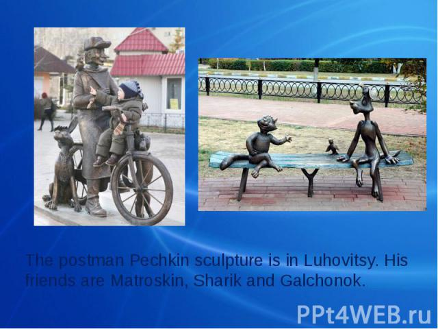 The postman Pechkin sculpture is in Luhovitsy. His friends are Matroskin, Sharik and Galchonok.
