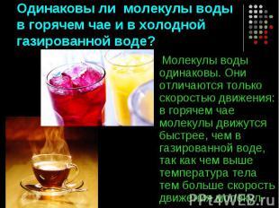 Одинаковы ли молекулы воды в горячем чае и в холодной газированной воде? Молекул