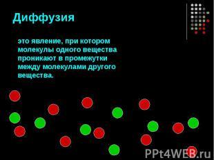 Диффузия это явление, при котором молекулы одного вещества проникают в промежутк