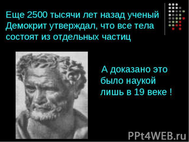 Еще 2500 тысячи лет назад ученый Демокрит утверждал, что все тела состоят из отдельных частиц А доказано это было наукой лишь в 19 веке !
