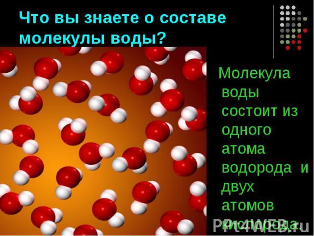 Что вы знаете о составе молекулы воды? Молекула воды состоит из одного атома водорода и двух атомов кислорода.
