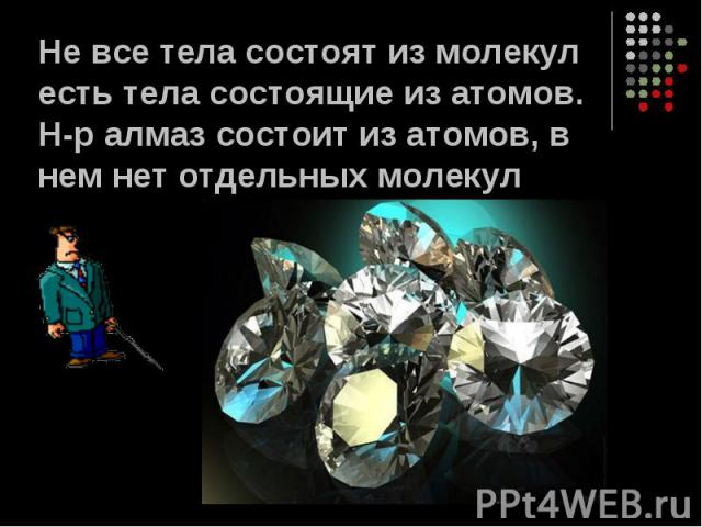 Не все тела состоят из молекул есть тела состоящие из атомов. Н-р алмаз состоит из атомов, в нем нет отдельных молекул