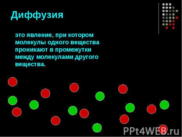 Диффузия это явление, при котором молекулы одного вещества проникают в промежутки между молекулами другого вещества.