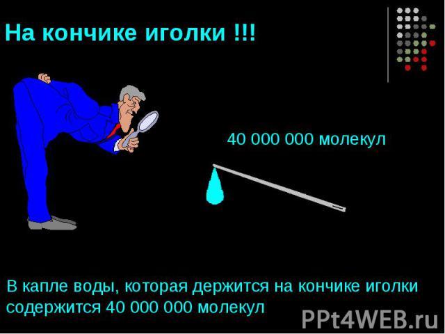 На кончике иголки !!! 40 000 000 молекулВ капле воды, которая держится на кончике иголки содержится 40 000 000 молекул