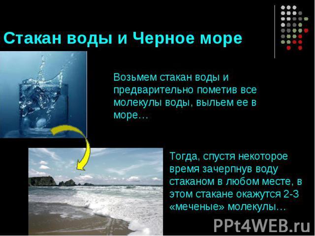 Стакан воды и Черное море Возьмем стакан воды и предварительно пометив все молекулы воды, выльем ее в море… Тогда, спустя некоторое время зачерпнув воду стаканом в любом месте, в этом стакане окажутся 2-3 «меченые» молекулы…