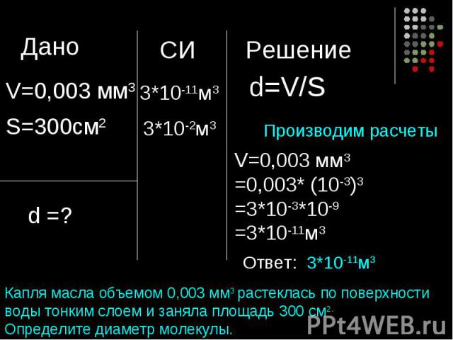 Производим расчетыКапля масла объемом 0,003 мм3 растеклась по поверхности воды тонким слоем и заняла площадь 300 см2. Определите диаметр молекулы.