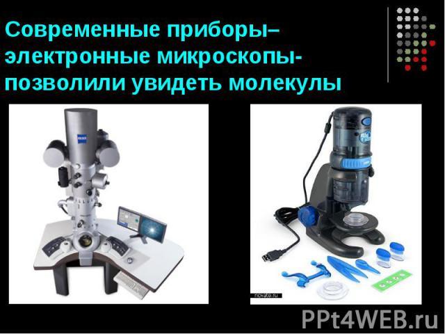 Современные приборы–электронные микроскопы- позволили увидеть молекулы
