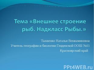 Тема «Внешнее строение рыб. Надкласс Рыбы.» Тыквенко Наталья ВениаминовнаУчитель