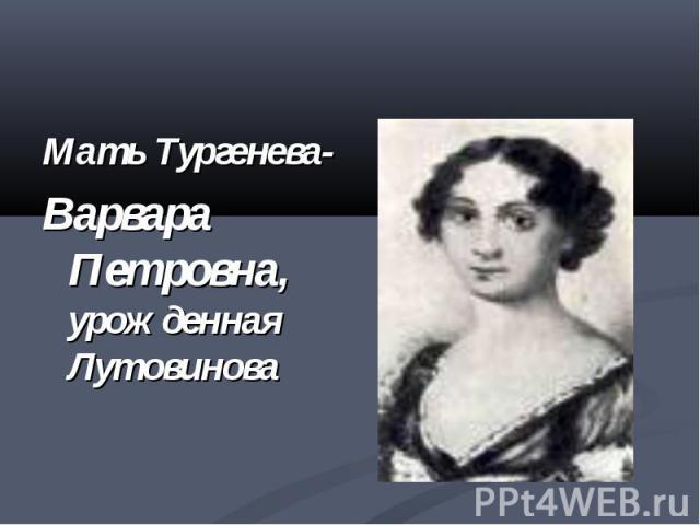 Мать Тургенева-Варвара Петровна, урожденная Лутовинова