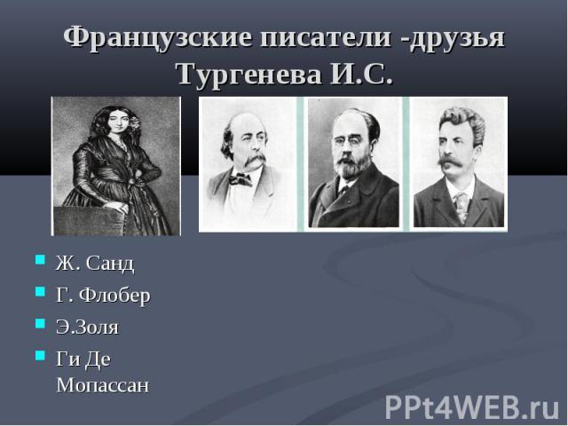 Французские писатели -друзья Тургенева И.С. Ж. СандГ. ФлоберЭ.ЗоляГи Де Мопассан