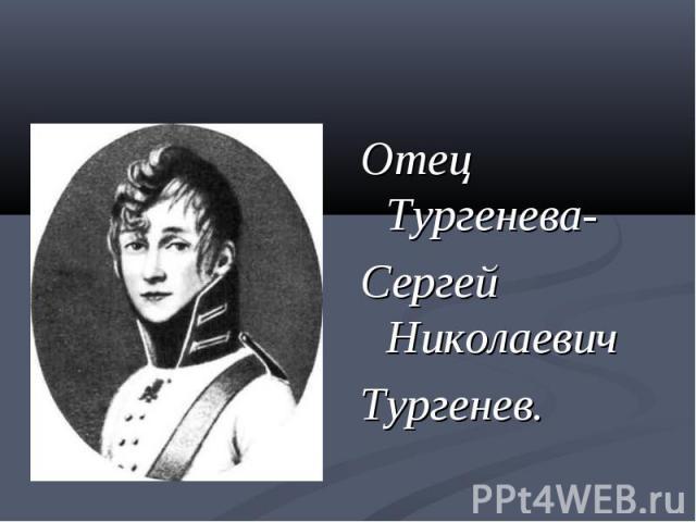 Отец Тургенева-Сергей НиколаевичТургенев.