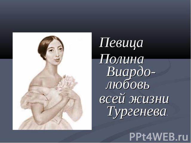 Певица Полина Виардо-любовьвсей жизни Тургенева.
