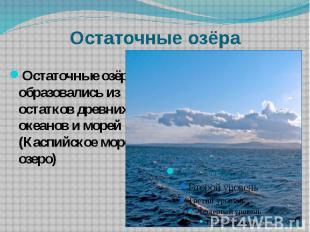 Остаточные озёра Остаточные озёра образовались из остатков древних океанов и мор