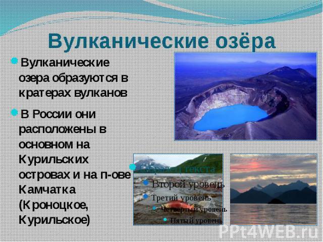 Вулканические озёра Вулканические озера образуются в кратерах вулкановВ России они расположены в основном на Курильских островах и на п-ове Камчатка (Кроноцкое, Курильское)
