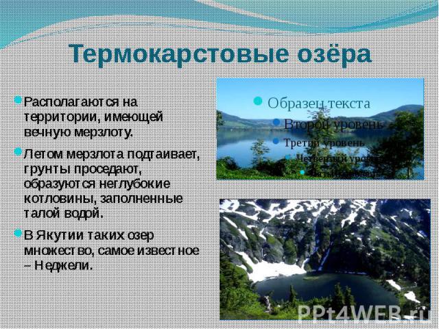 Термокарстовые озёра Располагаются на территории, имеющей вечную мерзлоту.Летом мерзлота подтаивает, грунты проседают, образуются неглубокие котловины, заполненные талой водой.В Якутии таких озер множество, самое известное – Неджели.