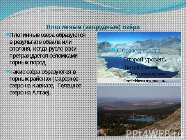 Плотинные (запрудные) озёра Плотинные озера образуются в результате обвала или оползня, когда русло реки преграждается обломками горных породТакие озёра образуются в горных районах (Сарезкое озеро на Кавказе, Телецкое озеро на Алтае).