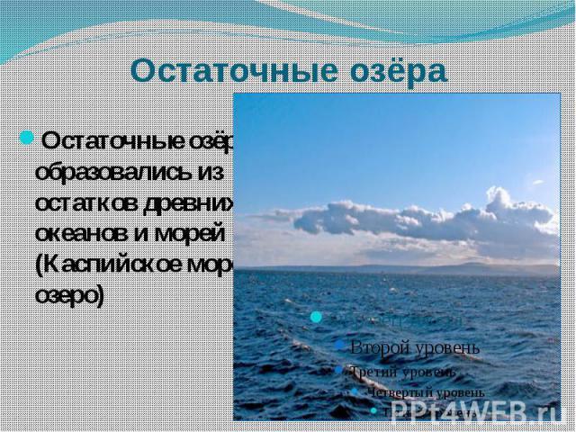 Остаточные озёра Остаточные озёра образовались из остатков древних океанов и морей (Каспийское море-озеро)