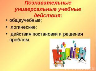 Познавательные универсальные учебные действия : общеучебные; логические; действи