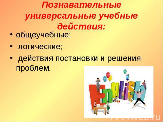 Познавательные универсальные учебные действия : общеучебные; логические; действия постановки и решения проблем.