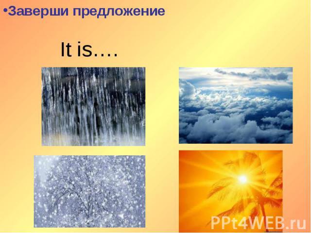 Заверши предложение It is….