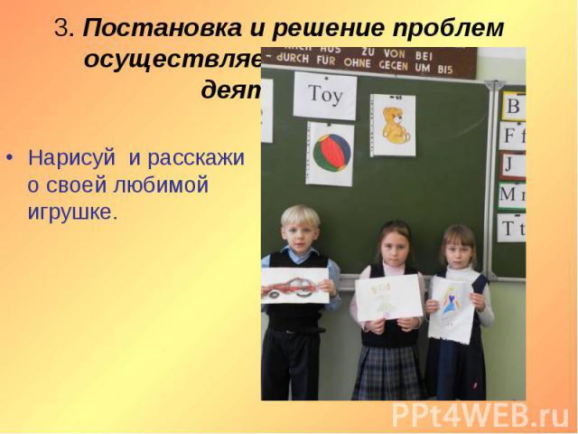 3. Постановка и решение проблем осуществляется при проектной деятельности. Нарисуй и расскажи о своей любимой игрушке.