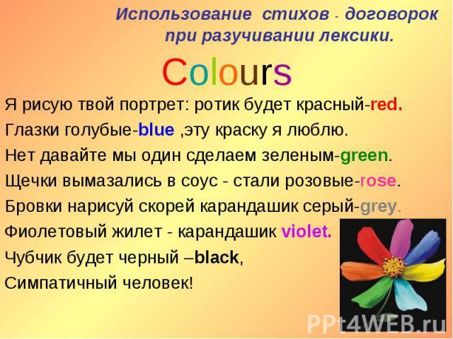 Использование стихов - договорок при разучивании лексики. ColoursЯ рисую твой портрет: ротик будет красный-red.Глазки голубые-blue ,эту краску я люблю.Нет давайте мы один сделаем зеленым-green.Щечки вымазались в соус - стали розовые-rose.Бровки нари…
