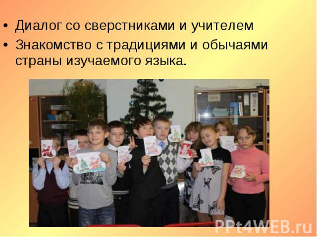 Диалог со сверстниками и учителемЗнакомство с традициями и обычаями страны изучаемого языка.