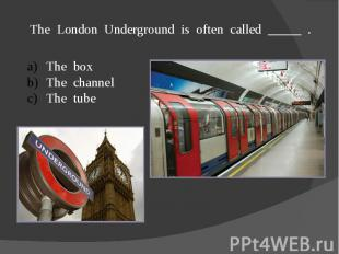 The London Underground is often called _____ .The boxThe channelThe tube