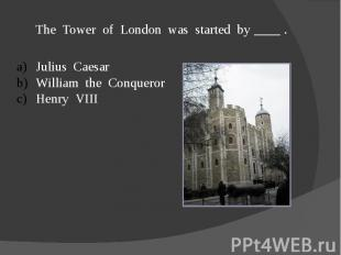 The Tower of London was started by ____ .Julius CaesarWilliam the ConquerorHenry