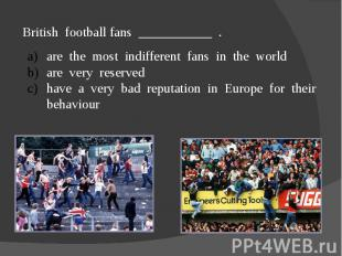 British football fans ___________ .are the most indifferent fans in the worldare