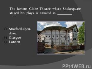 The famous Globe Theatre where Shakespeare staged his plays is situated in _____