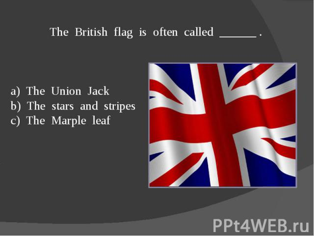 The British flag is often called ______ .a) The Union Jackb) The stars and stripesc) The Marple leaf